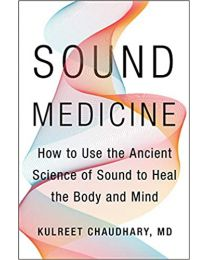 Sound Medicine: How to Use the Ancient Science... HARDCOVER 2020 by Kulreet Chaudhary M.D